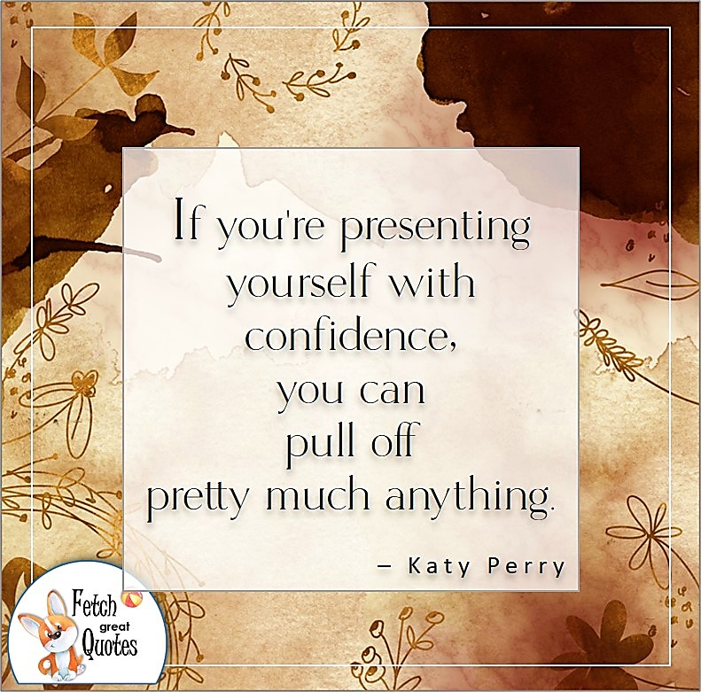 self-confidence quote, If you're presenting yourself with confidence, you can pull off pretty much anything. , - Katy Perry quote