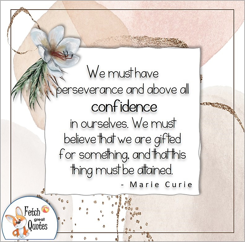illustrated self-confidence quote, We must have perseverance and above all confidence in ourselves. We must believe the we are gifted for something, and that this thing must be attained. , - Marie Curie quote