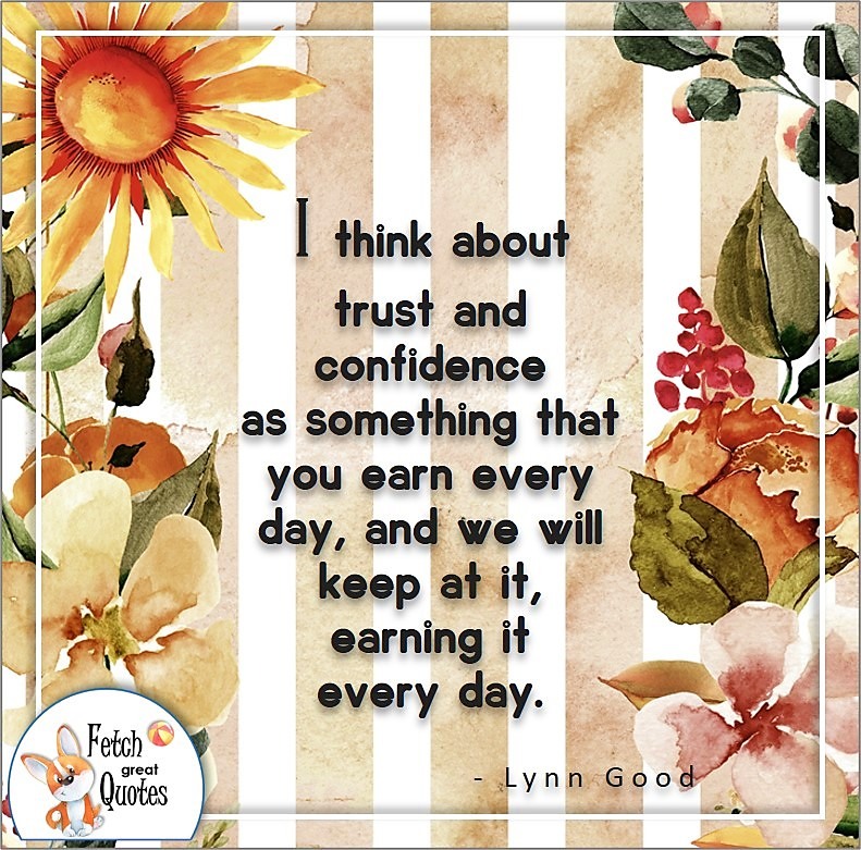 self- confidence quote, I think about trust and confidence as something that you earn every day, and we will keep at it, earning it every day. , - Lynn Good quote