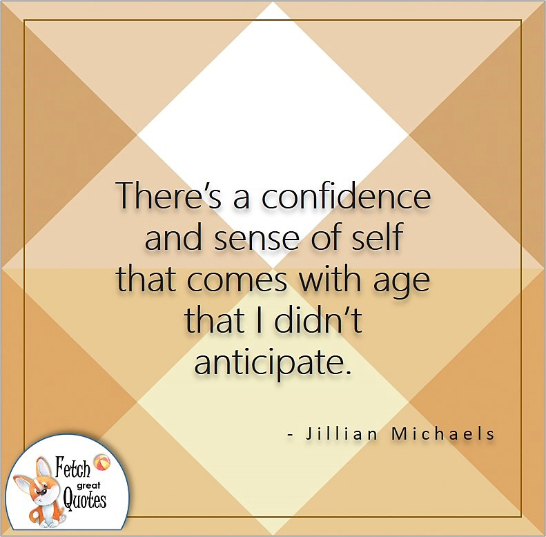 Self-confidence quote, There's a confidence and sense of self that comes with age that I didn't anticipate, - Jillian Michaels quote
