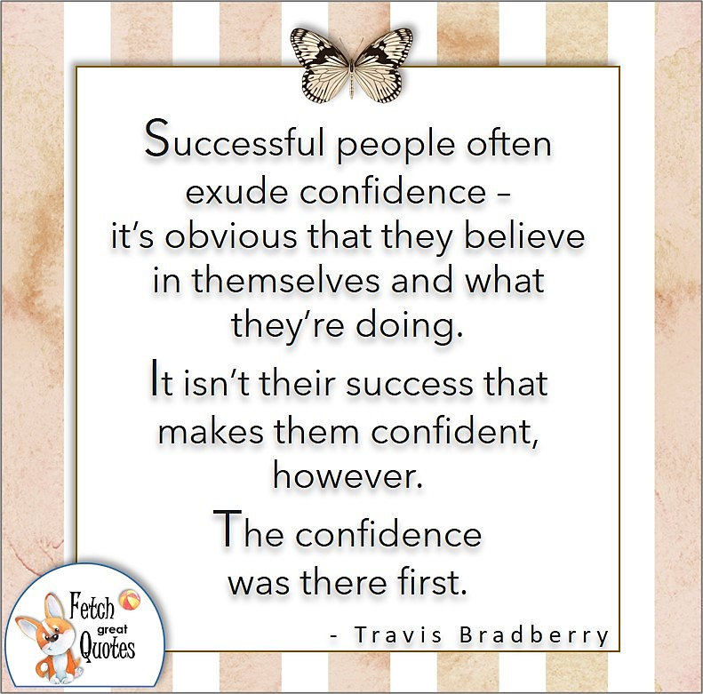 tan stripe pattern, self-confidence quote, Successful people often exude confidence - it's obvious that they believe in themselves and what they're doing. It isn't their success that makes them confident, however. The confidence was there first. , - Travis Bradberry quote