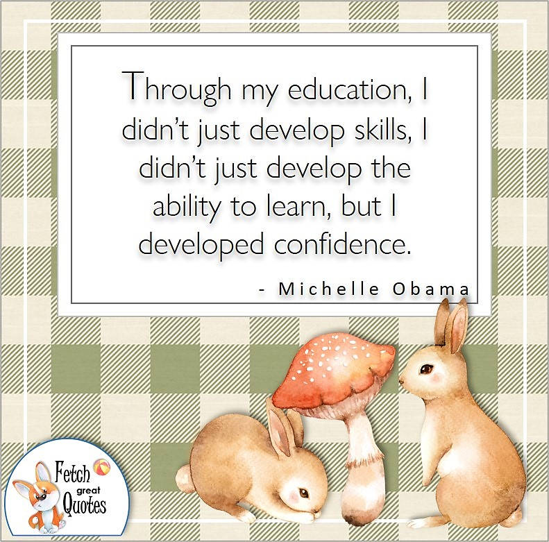 green and tan pattern, cute bunny rabbits, self-confidence quote, Through my education, I didn't just develop skills, I didn't just develop the ability to learn, but I developed confidence. , - Michelle Obama quote