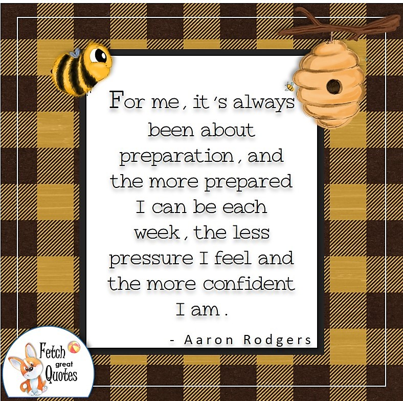 yellow and blank buffalo pattern, cute bumble bee, self-confidence quote, For me, it's always been about preparation, and the more prepared I can be each week, the less pressure I feel and the more confident I am. , - Aaron Rodgers quote