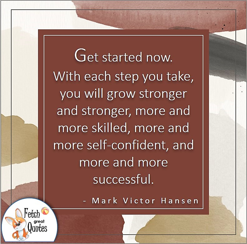 illustrated self-confidence quote, Get started now. With each step you take, you will grow stronger and stronger, more and more skilled, more and more self-confident, and more and more successful. , - Mark Victor Hansen quote