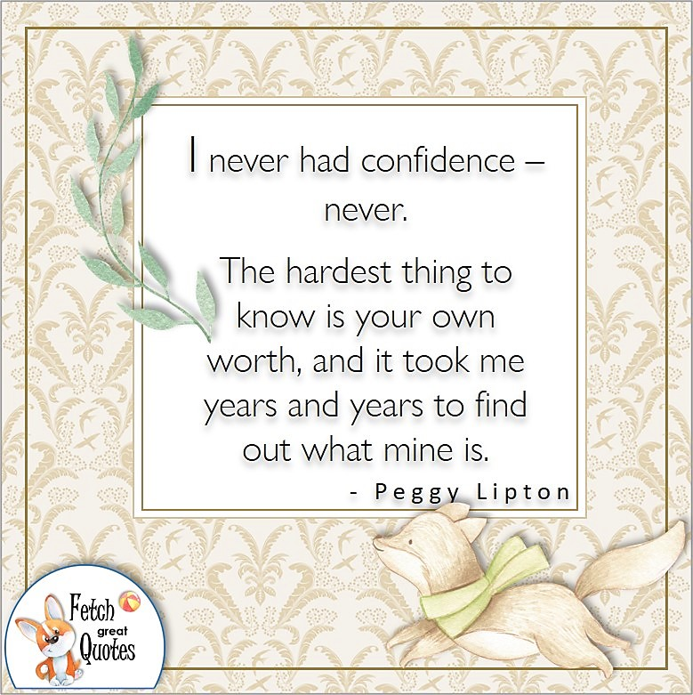 tan pattern, self-confidence quote, I never had confidence - never. The hardest thing to know is your own worth, and it took me years and years to find out what mine is. , - Peggy Lipton quote