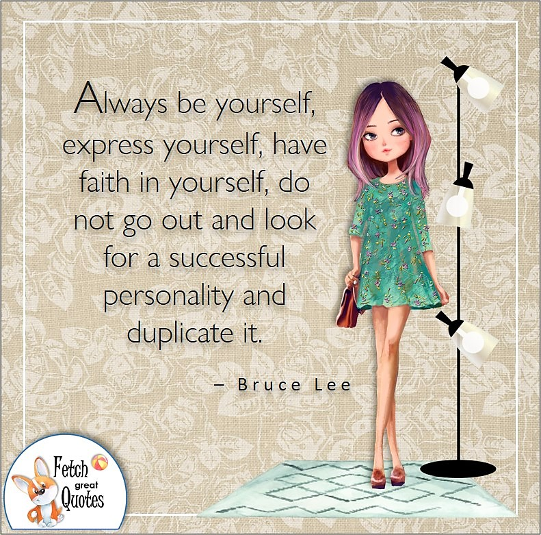 pretty young woman, cute girl, self-confident woman, Always be yourself, express yourself, have faith in yourself, do not go out and look for a success personality and duplicate it. , - Bruce Lee quote