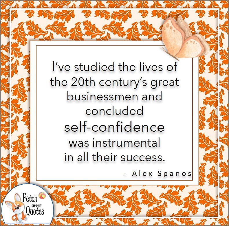 orange pattern, self-confidence quote, I've studied the lives of the 20th century's great businessmen and concluded self-confidence was instrumental in all the success. , - Alex Spanos quote
