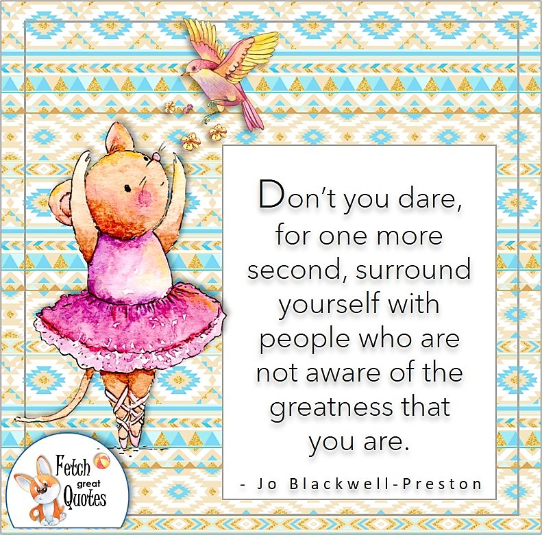 cute mouse ballerina, self-confidence quote photo, Don't you dare for one more second, surround yourself with people who are not aware of the greatness that you are. , - Jo Blackwell-Preston quote