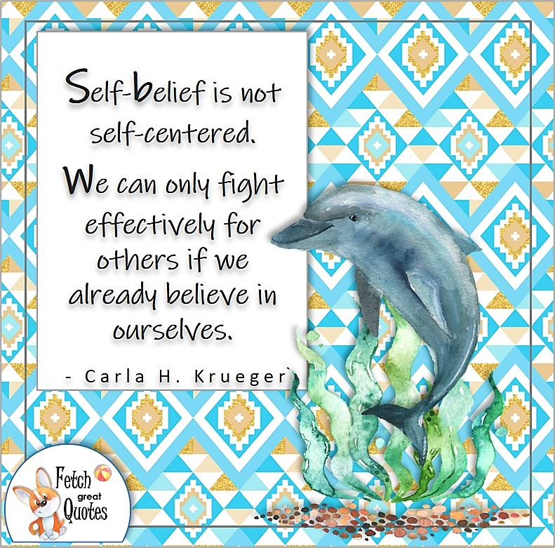 """blue dolphin, porpoise, self-confidence quote, blue aztec pattern, """"Self-belief is not self-centered. We can only fight effectively for others if we already believe in ourselves."""" - Carla H. Krueger quote"""