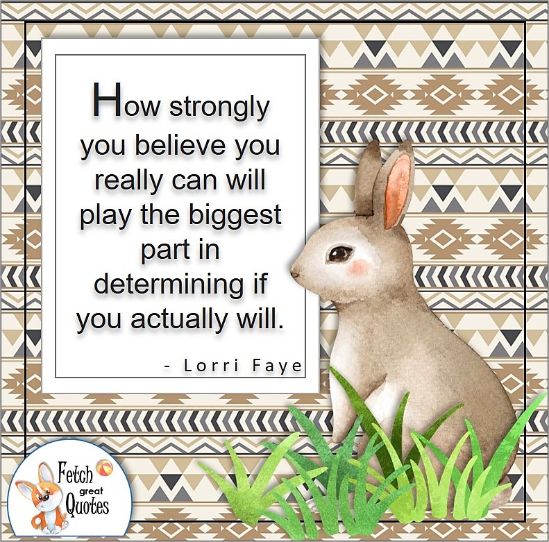 """forrest animal, sweet rabbit, aztec pattern, self-confidence quotes, """"How strongly you believe you really can will play the biggest part in determining if you actually will."""" - Lorri Faye quote"""