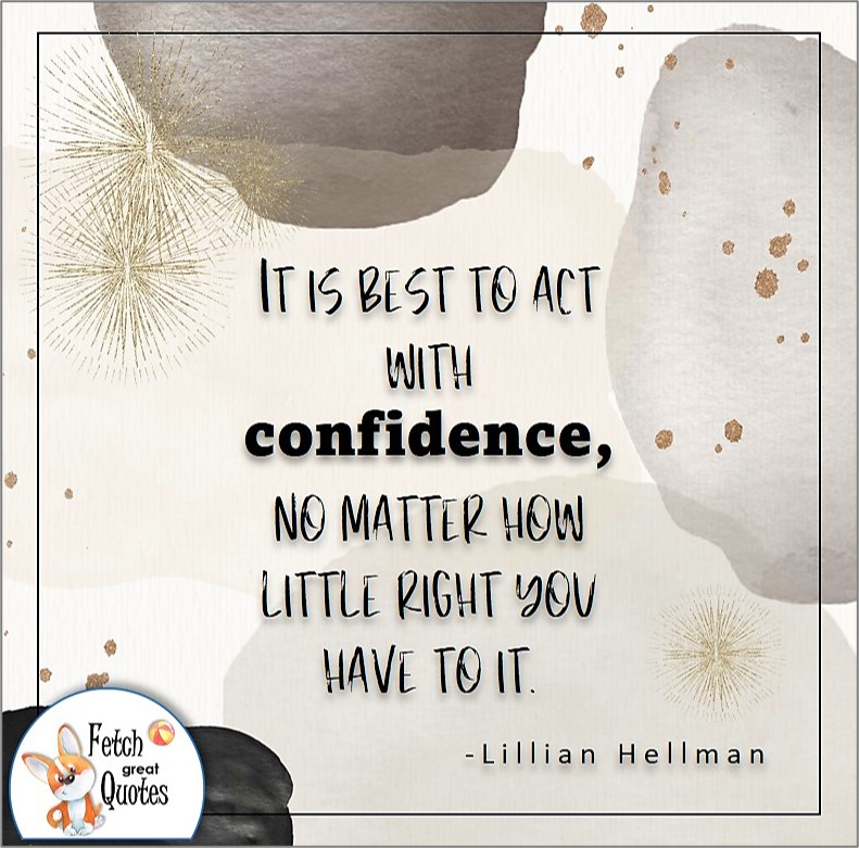illustrated self-confidence quote, It is best to act with confidence, no matter how little right you have to it. , - Lillian Hellman quote