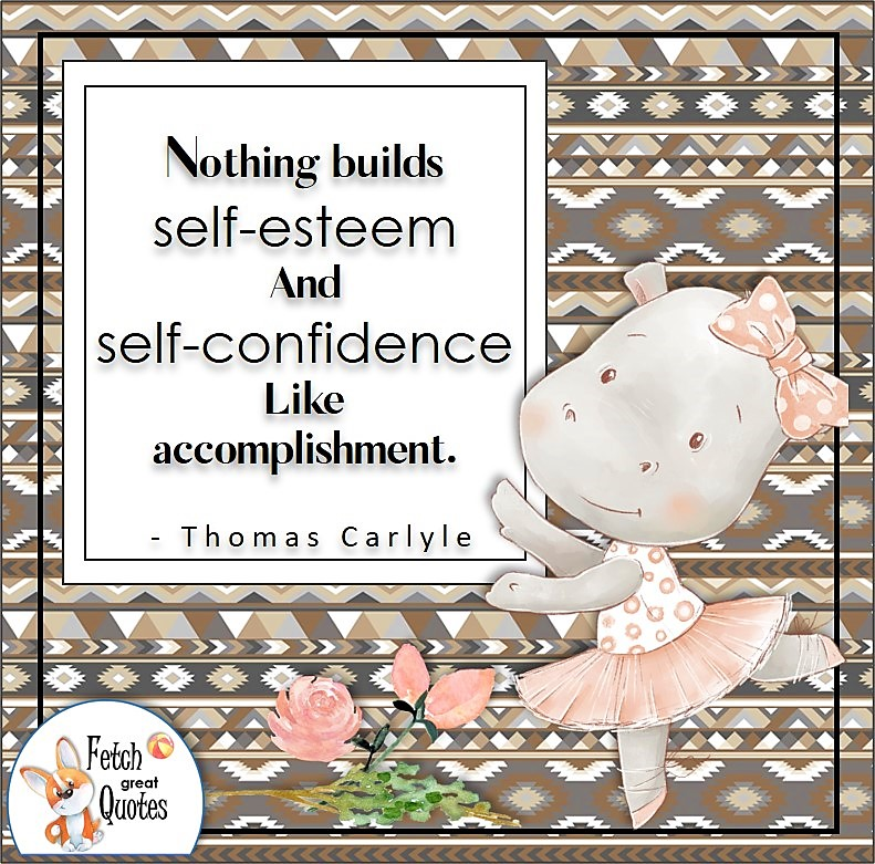"""hippo ballerina, aztec pattern, self -confidence quotes, """"Nothing builds self-esteem and self-confidence like accomplishment."""" - Thomas Carlyle quote"""