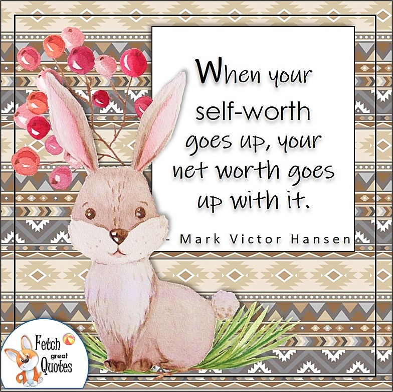 """fluffy bunny, cute rabbit, aztec pattern, self-confidence quotes, """"When your self-worth goes up, you net worth goes up with it."""" - Mark Victor Hansen quote"""