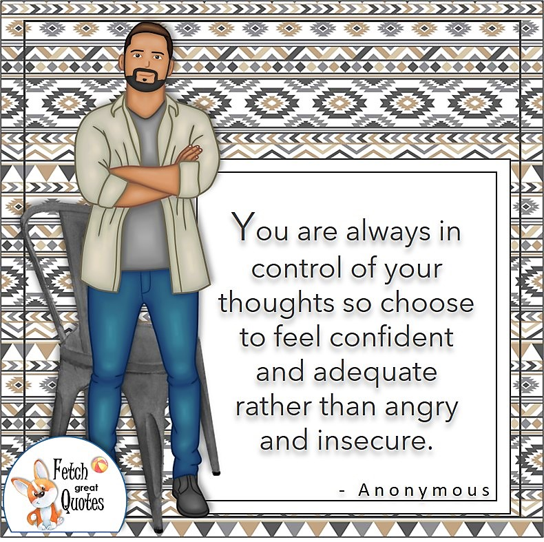"""Confident guy, smart man, strong man, self-confident man, self-confidence quotes, """"You are always in control of your thought so choose to feel confident and adequate rather than angry and insecure. - Anonymous"""