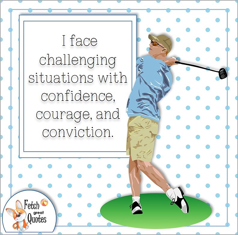 Golf guy, golf quote, feel confident, confidence quote, self-confidence quote, I face challenging situations with confidence, courage, and conviction, business quote