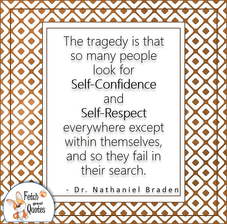 """Japanese design, confident, confidence quote, self-confidence quote, """"The tragedy is that so many people look for self-confidence and self-respect everywhere except within themselves, and so they fail in their search."""" , - Dr. Nathaniel Braden quote"""