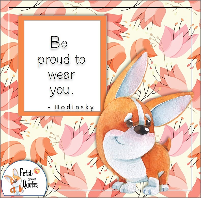 """cute corgi dog, confidence quote, self-confidence quote, """"Be proud to wear you."""" , - Dodinsky quote"""