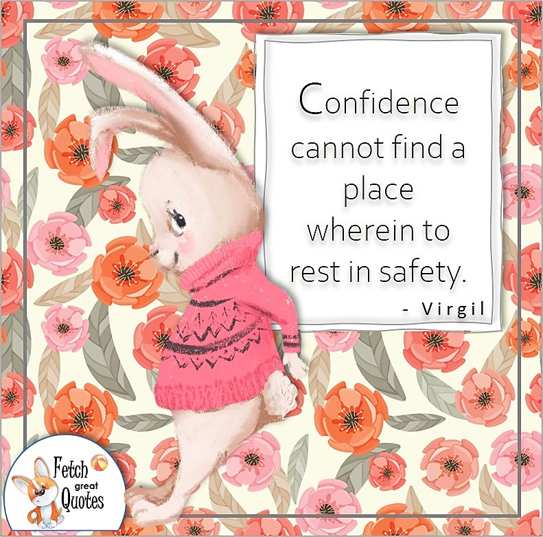 """cute bunny rabbit, confidence quote, self-confidence quote, """"Confidence cannot find a place wherein to rest in safety."""" , - Virgil quote"""