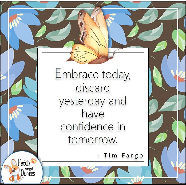"""confidence quote, self-confidence quote, """"Embrace today, discard yesterday and have confidence in tomorrow."""" - Tim Fargo quote"""