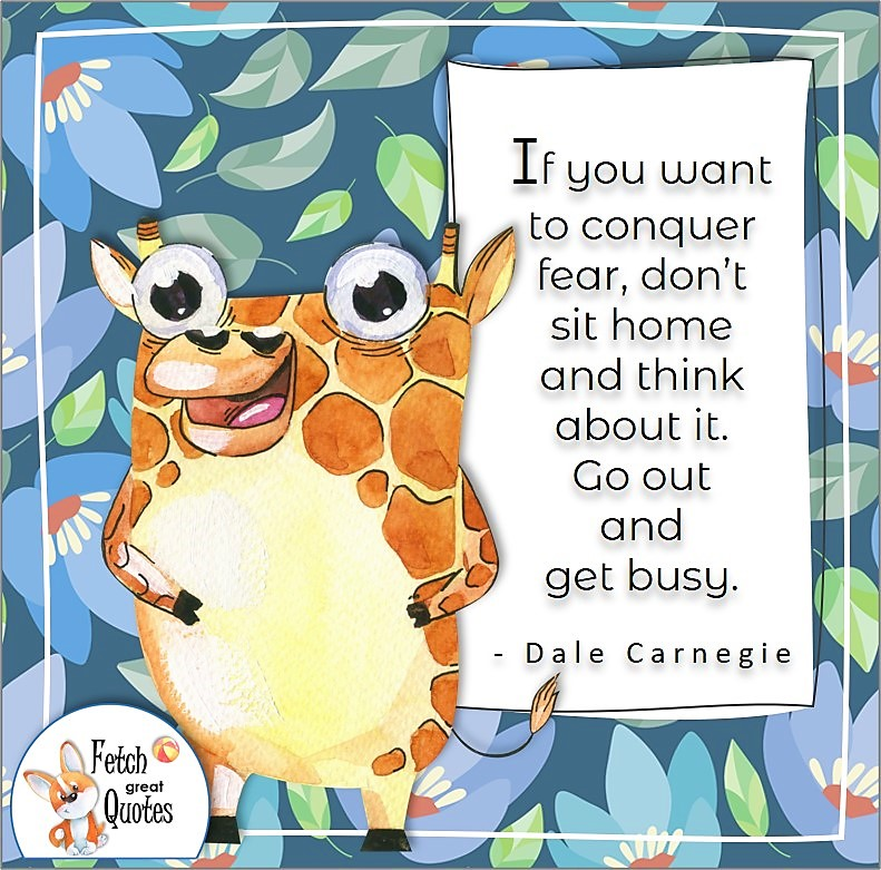 """cute animal, funny giraffe, blue flower pattern, confidence quote, self-confidence quote, """"If you want to conquer fear, don't sit home and think about it. Go out and get busy."""" , - Dale Carnegie quote"""