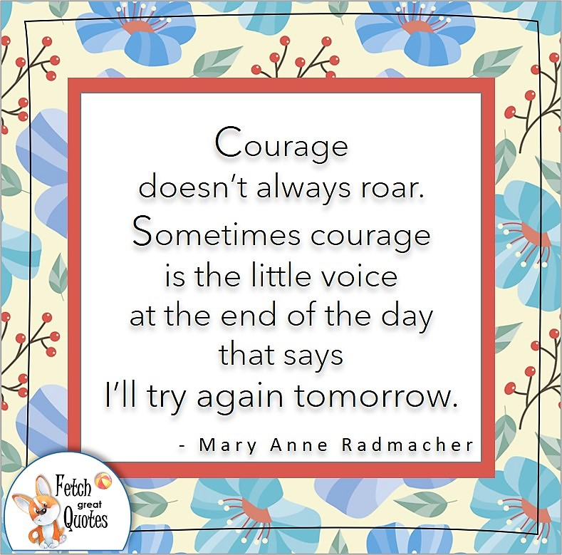 """bright blue flowers, confidence quote, self-confidence quote, """"Courage doesn't always roar. Sometimes courage is the little voice at the end of the day that says I'll try again tomorrow."""", - Mary Anne Radmacher quote"""
