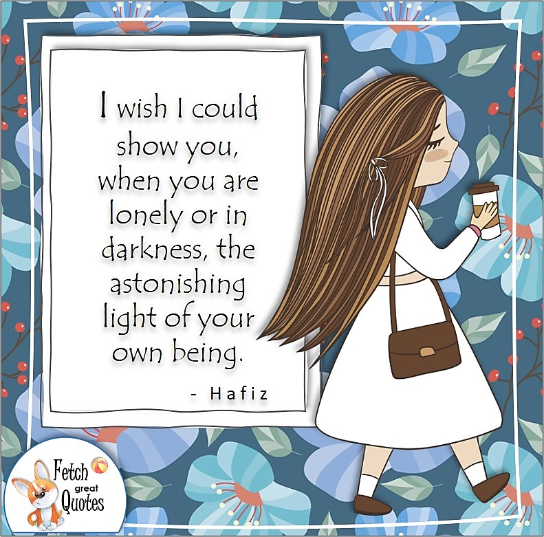 """cute girl, modern flower pattern, confidence quotes, self-confidence quotes, """"I wish I could show you when you are lonely or in darkness, the astonishing light of your own being."""" , - Hafiz quote"""
