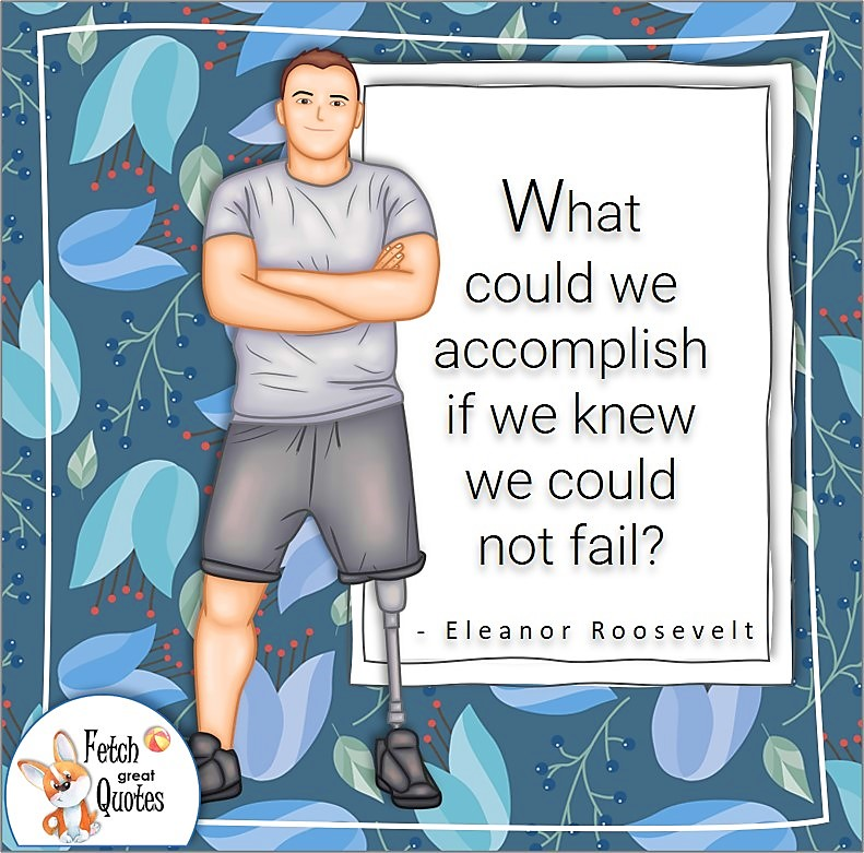 """disabled veteran, strong man, confidence quotes, self-confidence quotes, """"What could we accomplish if we knew we could not fail?"""", - Eleanor Roosevelt quote"""