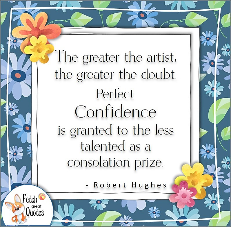 """blue flowers, confidence quote, self-confidence quote, """"The greater the artist, the greater the doubt. Perfect confidence is granted to the less talented as a consolation prize."""" , - Robert Hughes quote"""