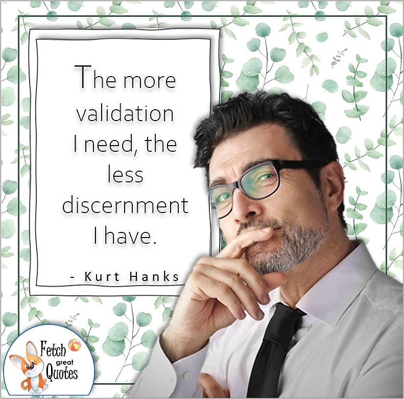 """business man, mature man, confidence quote, self-confidence quote, """"The more validation I need, the less discernment I have."""" , - Kurt Hanks quote"""