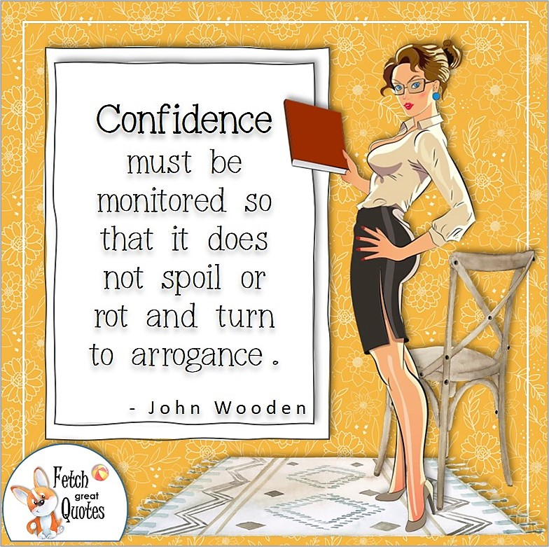 """Pretty woman, confident woman, business woman, confidence quote, """"Confidence must be monitored so that it doesn't spoil or rot and turn to arrogance."""" , - John Wooden quote"""