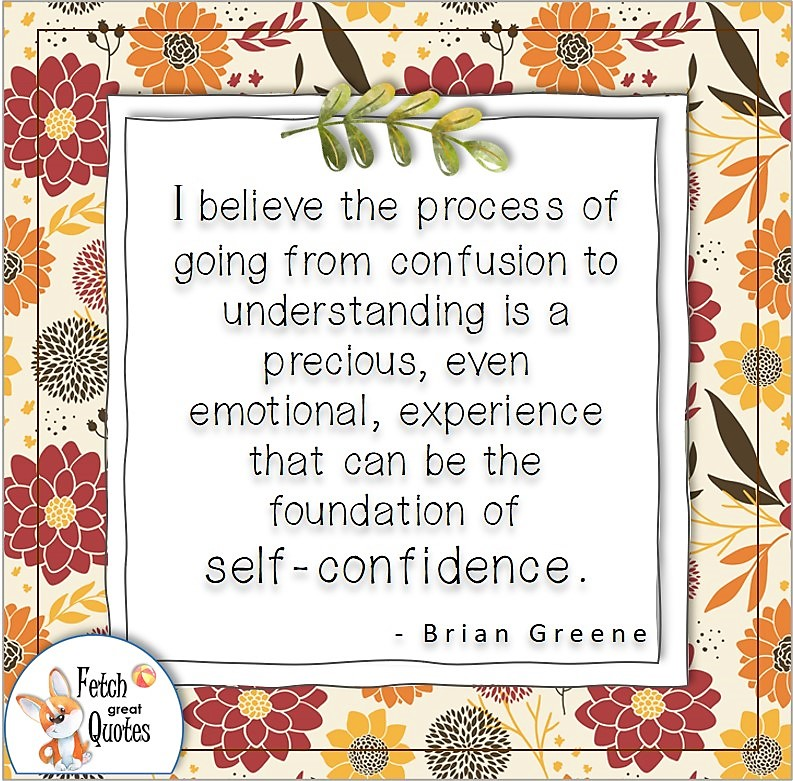 """Self-confidence quote, confidence quote, I believe the process of going from confusion to understanding in a precious, even emotional, experience that can be the foundation of self-confidence."""" , - Brian Green quote"""