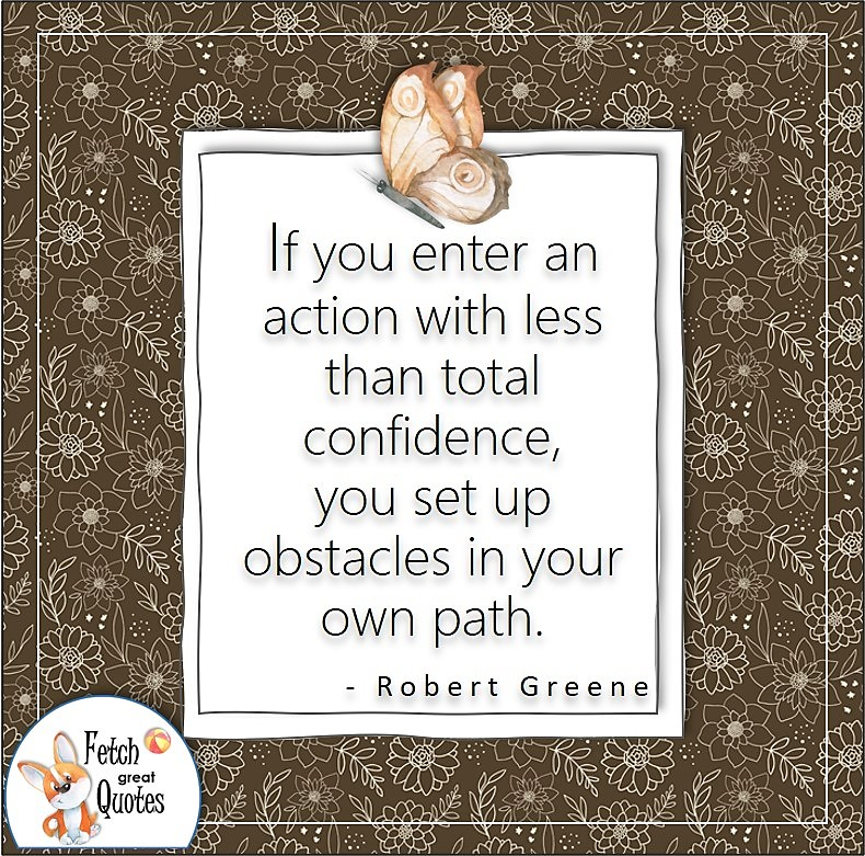"""Self-confidence quote, confidence quote, """"If you enter an action with less than total confidence, you set up obstacles in your own path."""" - Robert Greene quote"""