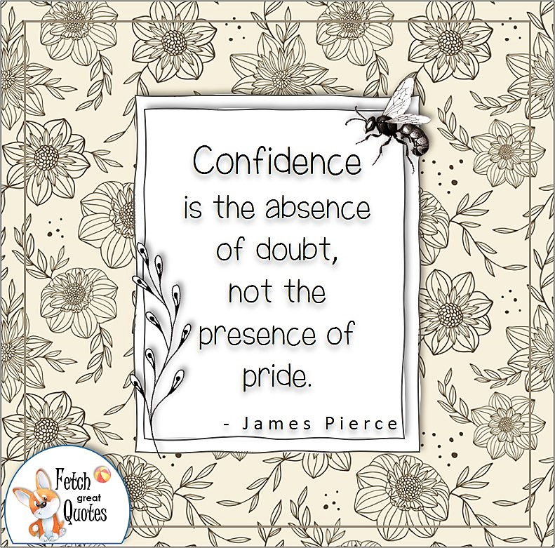 """Confidence quotes, self-confidence quotes, """"Confidence is the absence of doubt, not the presence of pride."""" , - James Pierce quote"""