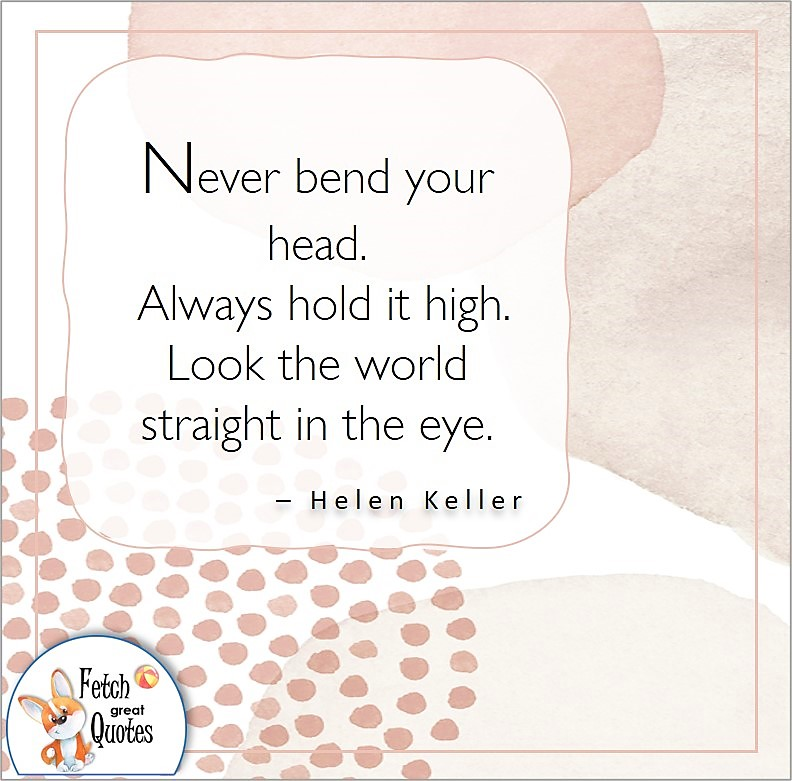 modern design, illustrated self-confidence quote, Never bend your head. Always hold it high. Look the world straight in the eye. , - Helen Keller quote