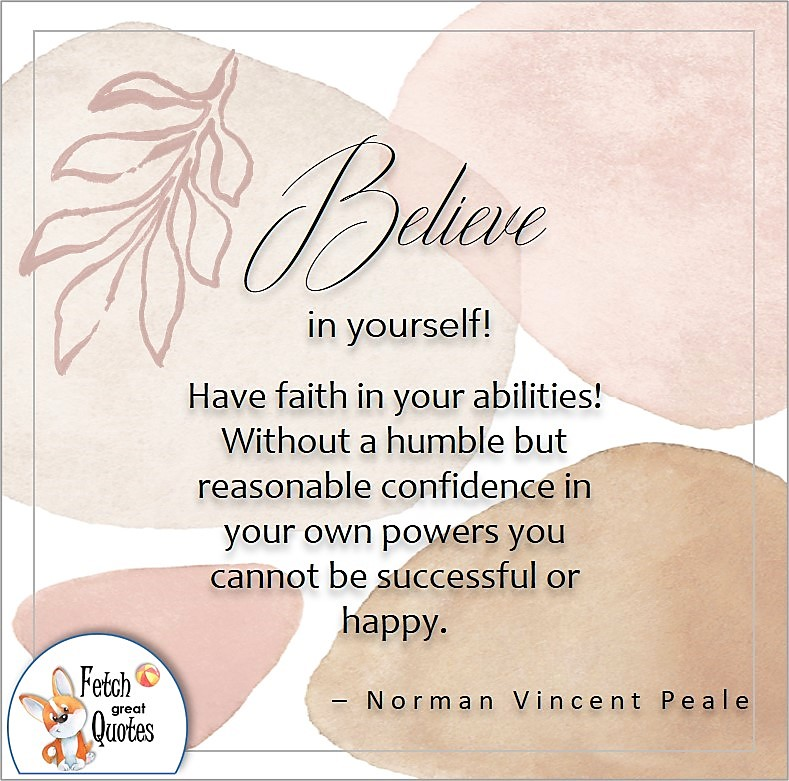 modern abstract design, illustrated self-confidence quote, Believe in yourself! Have faith in your abilities! Without a humble but reasonable confidence in your own powers you cannot be successful or happy. , - Norman Vincent Peale quote