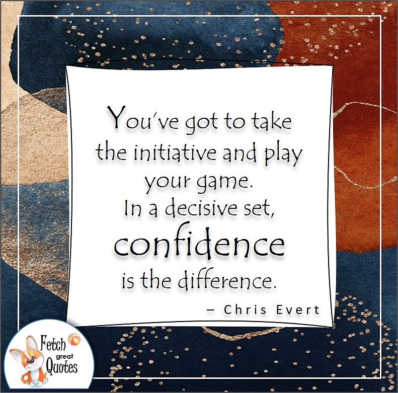 abstract pattern, self-confidence quote, You've got to take the initiative and play your game. In a decisive set, confidence is the difference. , - Chris Evert quote , tennis quote