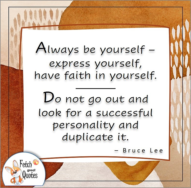 illustrated self-confidence quote, Always be yourself - express yourself, have faith in yourself. Do not go out and look for a successful personality and duplicate it. , - Bruce Lee quote