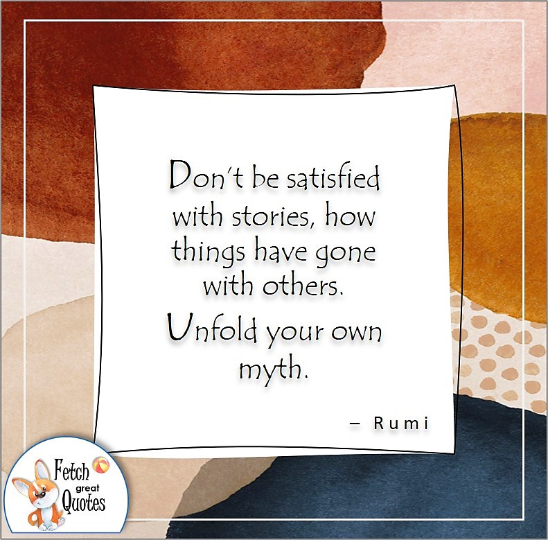 self-confidence quote, Don't be satisfied with stories, how things have gone with others. Unfold your own myth. , - Rumi quote