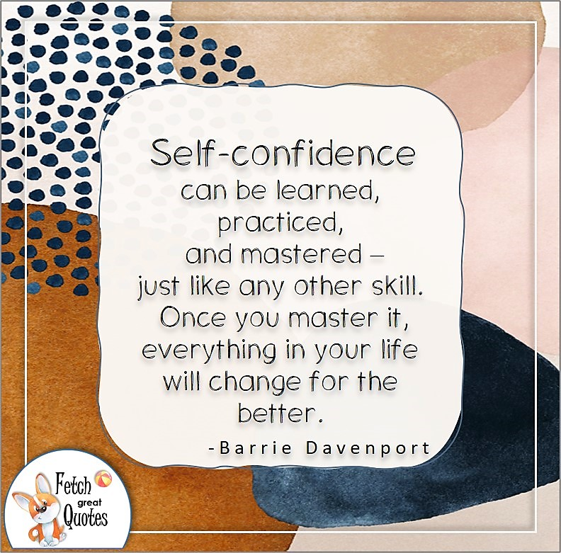 self-confidence quote, Self-confidence can be learned, practices, and mastered - Just like any other skill. Once you master it, everything in your life will change for the better. , - Barrie Davenport quote