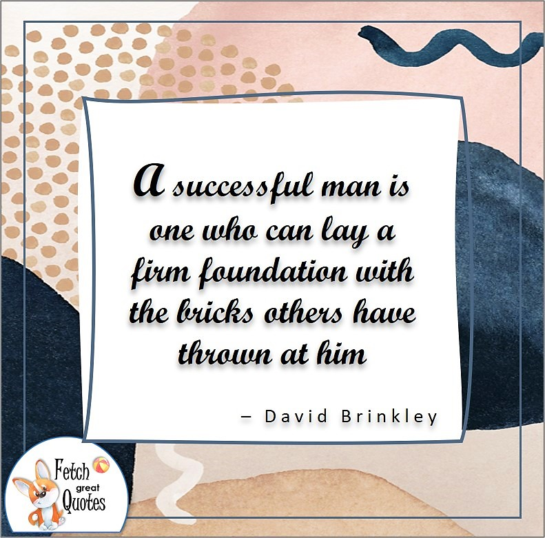 self-confidence quote, A successful man is one who can lay a firm foundation with the bricks others have thrown at him. , - David Brinkley quote
