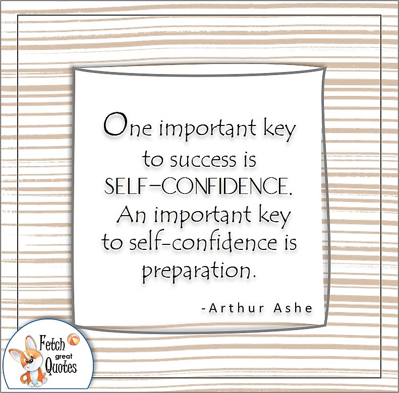self-confidence quote, One important key to success is self-confidence. An important key to self-confidence is preparation. , - Arthur Ashe