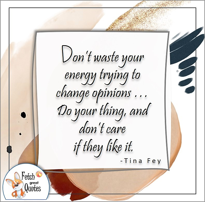 self-confidence quote, Don't waste you energy trying to change opinions . . . Do your thing, and don't care if they like it. , - Tina Fey