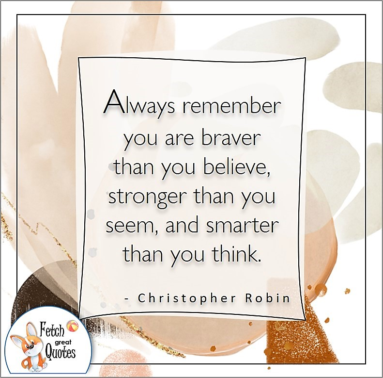 self-confidence quote, Always remember you are braver than you believe, stronger than you seem, and smarter than you think. , - Christopher Robin