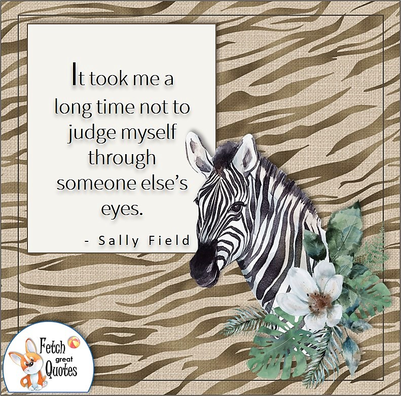 zebra, zebra stripe pattern self-confidence quote, It took me a long time not to judge myself through someone else's eyes. , - Sally Field quote