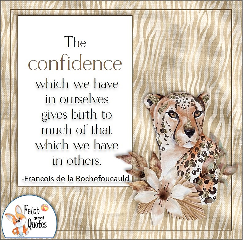 """Confidence quote, self-confidence quote, """"The confidence which we have in ourselves gives birth to much of that which we have in others."""" -Francois de la Rochefoucauld"""