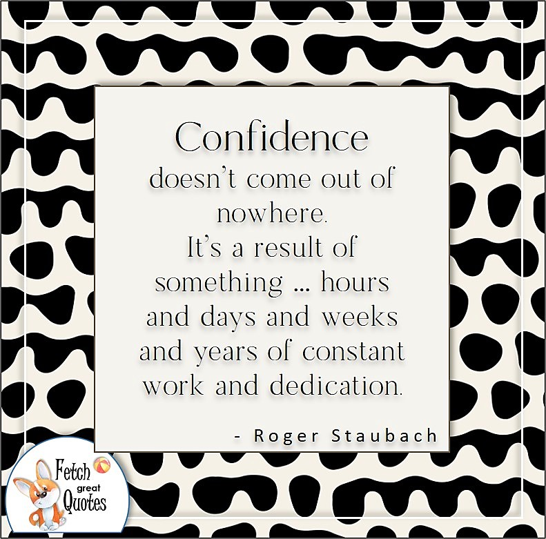 self-confidence quote, Confidence doesn't come out of nowhere. It's a result of something . . . hours and days and weeks and years of constant work and dedication. , - Roger Staubach quote