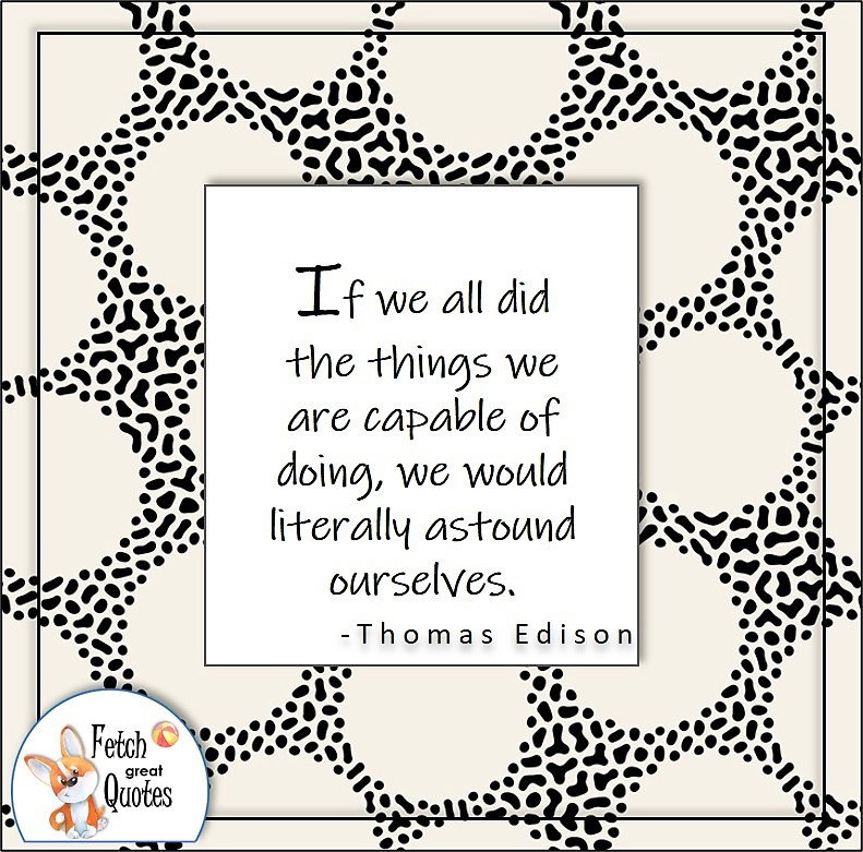 self-confidence quote, If we all did the things we are capable of doing, we would literally astound ourselves. , - Thomas Edison quote