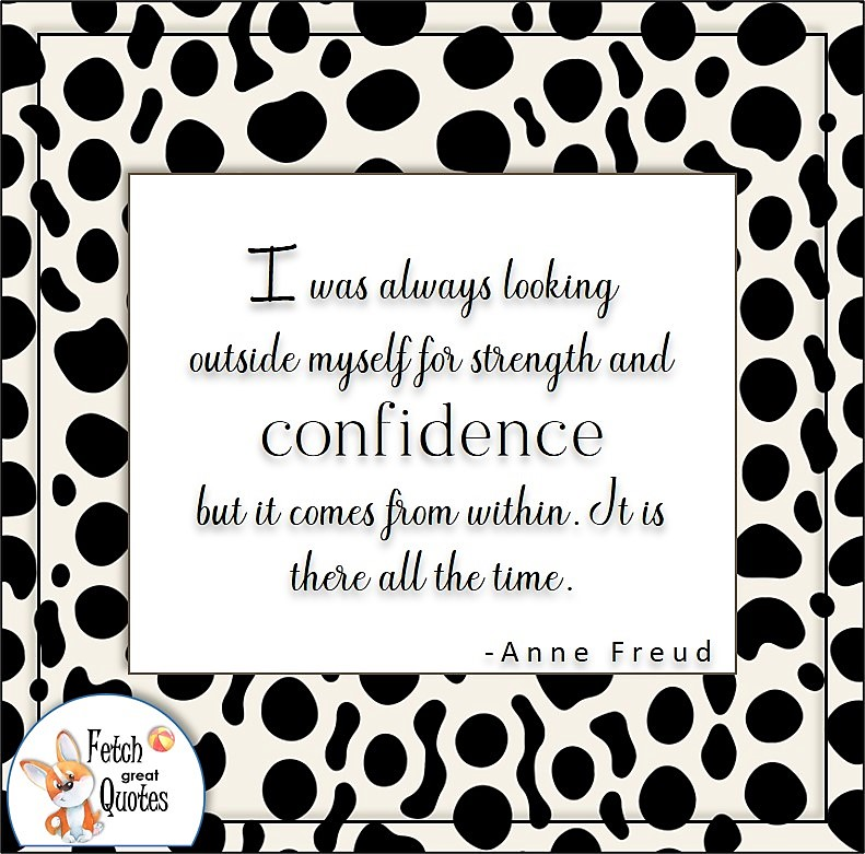 self-confidence quote, I was always looking outside myself for strength and confidence but it comes from within. It is there all the time. , - Anne Freud quote