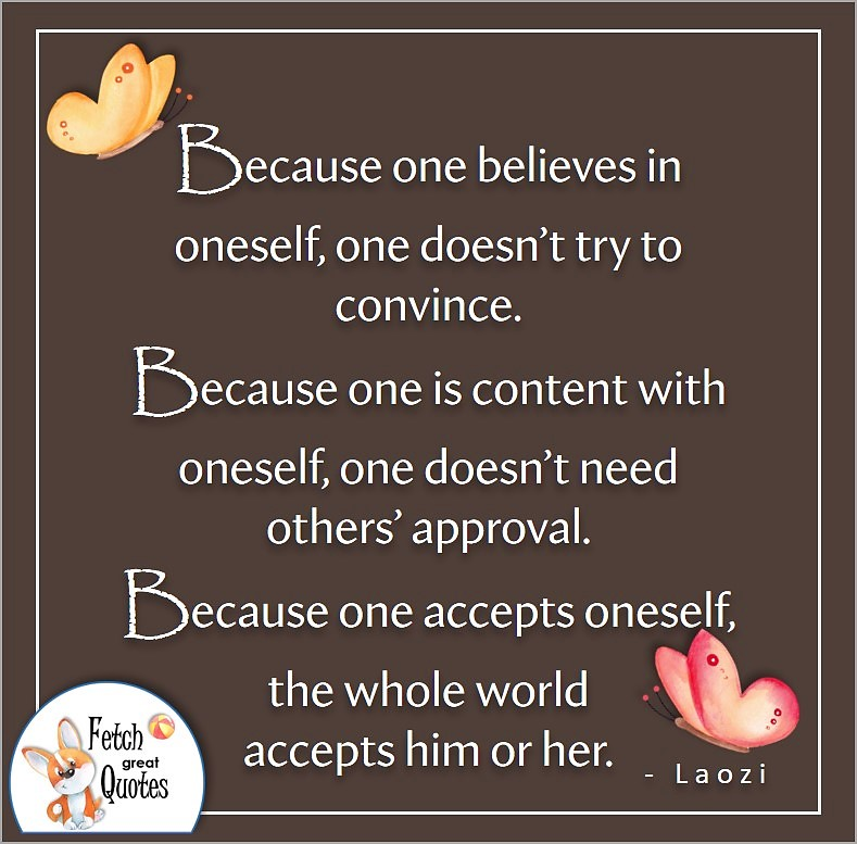 illustrated self-confidence quote, Because on believes in oneself, one doesn't try to convince. Because one is content with oneself, one doesn't need other's approval. Because one accepts oneself, the whole world accepts him or her. , - Laozi quote
