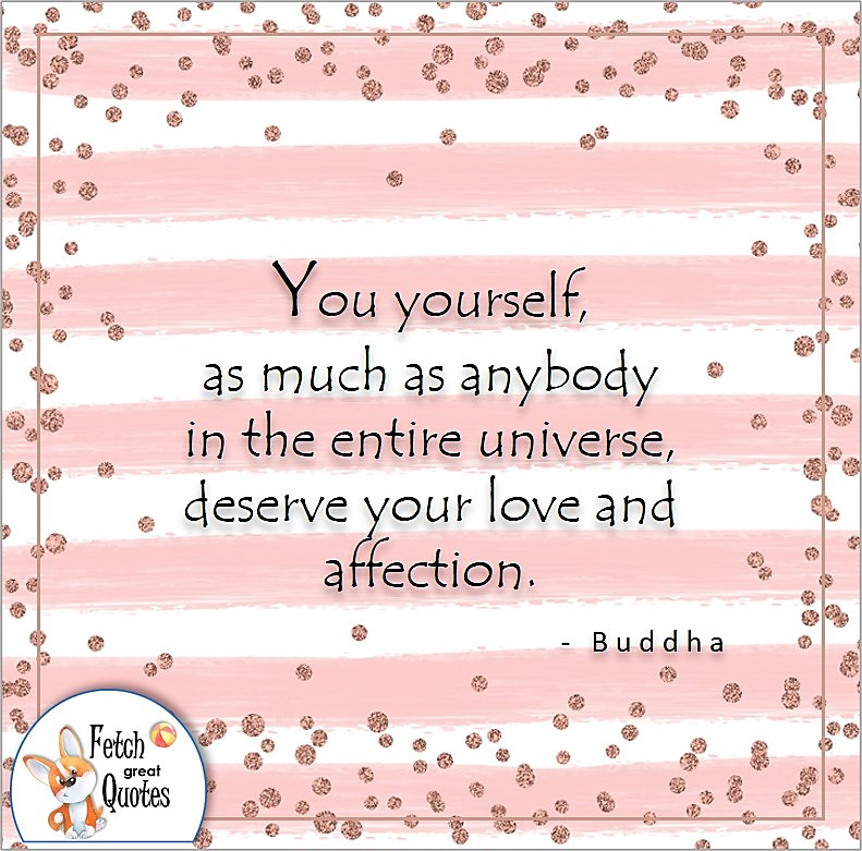 self-confidence quote, You yourself as much as anybody in the entire universe, deserve your love and affection. , - Buddha